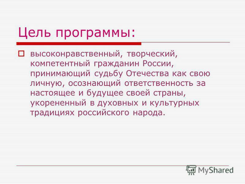 Цель программы: высоконравственный, творческий, компетентный гражданин России, принимающий судьбу Отечества как свою личную, осознающий ответственность за настоящее и будущее своей страны, укорененный в духовных и культурных традициях российского нар