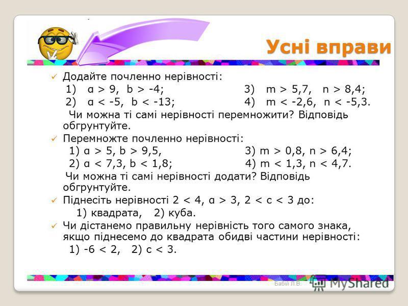 Усні вправи Усні вправи Додайте почленно нерівності: 1) α > 9, b > -4; 3) m > 5,7, n > 8,4; 2) α < -5, b < -13; 4) m < -2,6, n < -5,3. Чи можна ті самі нерівності перемножити? Відповідь обгрунтуйте. Перемножте почленно нерівності: 1) α > 5, b > 9,5,