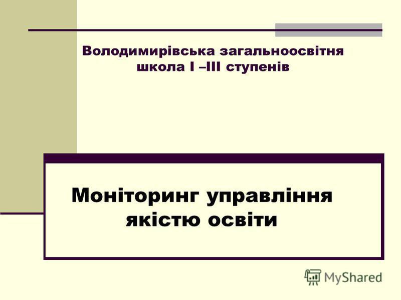 Володимирівська загальноосвітня школа І –ІІІ ступенів Моніторинг управління якістю освіти