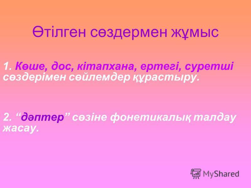 Өтілген сөздермен жұмыс 1. Көше, дос, кітапхана, ертегі, суретші сөздерімен сөйлемдер құрастыру. 2. дәптер сөзіне фонетикалық талдау жасау.