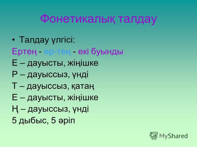 Фонетикалық талдау Талдау үлгісі: Ертең - ер-тең - екі буынды Е – дауысты, жіңішке Р – дауыссыз, үнді Т – дауыссыз, қатаң Е – дауысты, жіңішке Ң – дауыссыз, үнді 5 дыбыс, 5 әріп