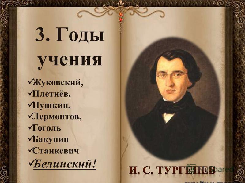 3. Годы учения Жуковский, Плетнёв, Пушкин, Лермонтов, Гоголь Бакунин Станкевич Белинский!