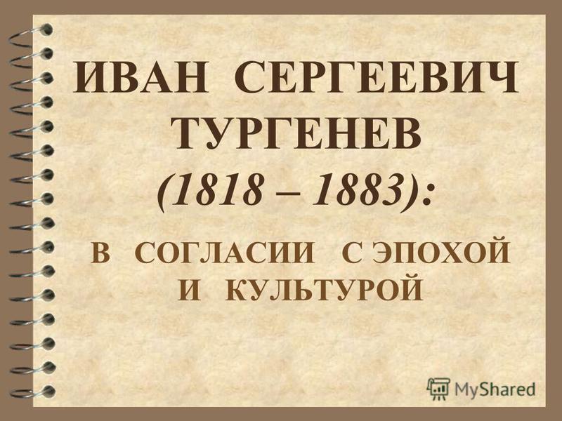 ИВАН СЕРГЕЕВИЧ ТУРГЕНЕВ (1818 – 1883): В СОГЛАСИИ С ЭПОХОЙ И КУЛЬТУРОЙ
