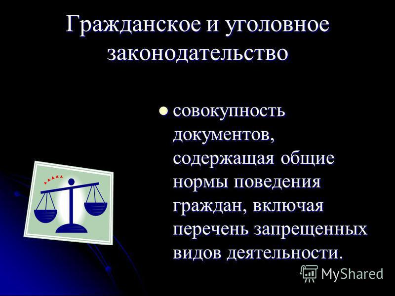 Гражданское и уголовное законодательство совокупность документов, содержащая общие нормы поведения граждан, включая перечень запрещенных видов деятельности. совокупность документов, содержащая общие нормы поведения граждан, включая перечень запрещенн