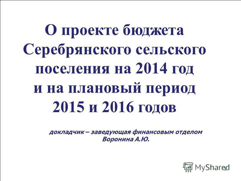 1 О проекте бюджета Cеребрянского сельского поселения на 2014 год и на плановый период 2015 и 2016 годов докладчик – заведующая финансовым отделом Воронина А.Ю.