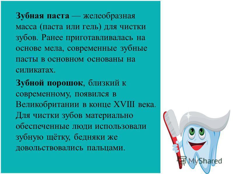 Зубная паста желеобразная масса (паста или гель) для чистки зубов. Ранее приготавливалась на основе мела, современные зубные пасты в основном основаны на силикатах. Зубной порошок, близкий к современному, появился в Великобритании в конце XVIII века.