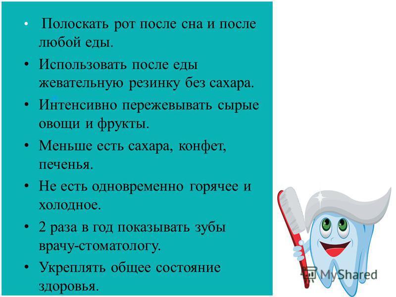 Полоскать рот после сна и после любой еды. Использовать после еды жевательную резинку без сахара. Интенсивно пережевывать сырые овощи и фрукты. Меньше есть сахара, конфет, печенья. Не есть одновременно горячее и холодное. 2 раза в год показывать зубы