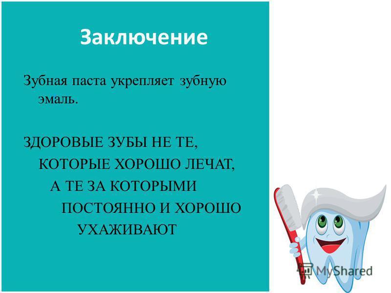 Заключение Зубная паста укрепляет зубную эмаль. ЗДОРОВЫЕ ЗУБЫ НЕ ТЕ, КОТОРЫЕ ХОРОШО ЛЕЧАТ, А ТЕ ЗА КОТОРЫМИ ПОСТОЯННО И ХОРОШО УХАЖИВАЮТ