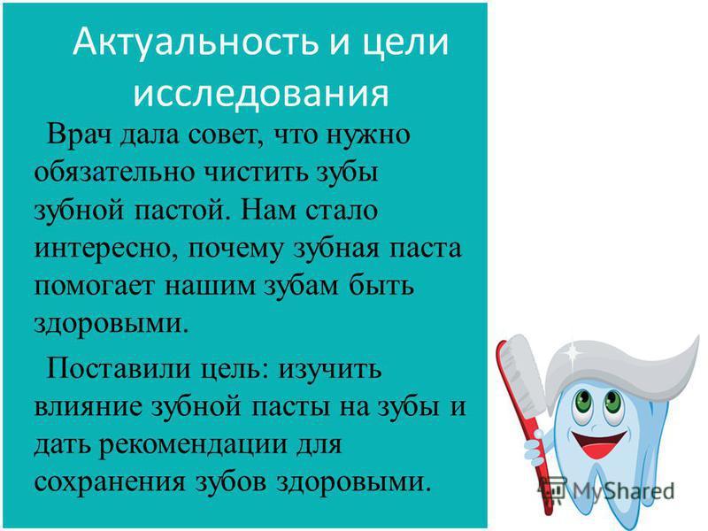 Актуальность и цели исследования Врач дала совет, что нужно обязательно чистить зубы зубной пастой. Нам стало интересно, почему зубная паста помогает нашим зубам быть здоровыми. Поставили цель: изучить влияние зубной пасты на зубы и дать рекомендации