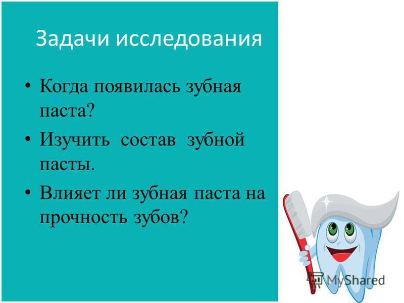 Задачи исследования Когда появилась зубная паста? Изучить состав зубной пасты. Влияет ли зубная паста на прочность зубов?