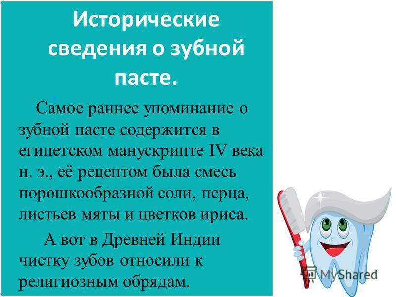 Исторические сведения о зубной пасте. Самое раннее упоминание о зубной пасте содержится в египетском манускрипте IV века н. э., её рецептом была смесь порошкообразной соли, перца, листьев мяты и цветков ириса. А вот в Древней Индии чистку зубов относ