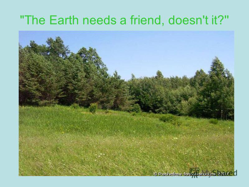 The Earth needs a friend, doesn't it?''