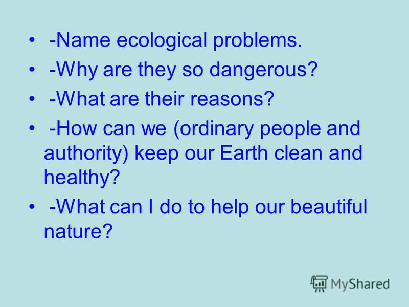 -Name ecological problems. -Why are they so dangerous? -What are their reasons? -How can we (ordinary people and authority) keep our Earth clean and healthy? -What can I do to help our beautiful nature?