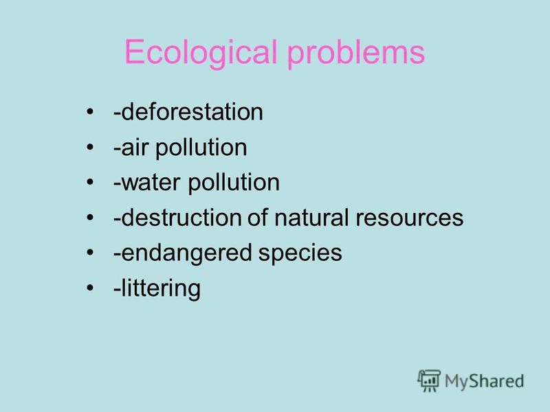 Ecological problems -deforestation -air pollution -water pollution -destruction of natural resources -endangered species -littering