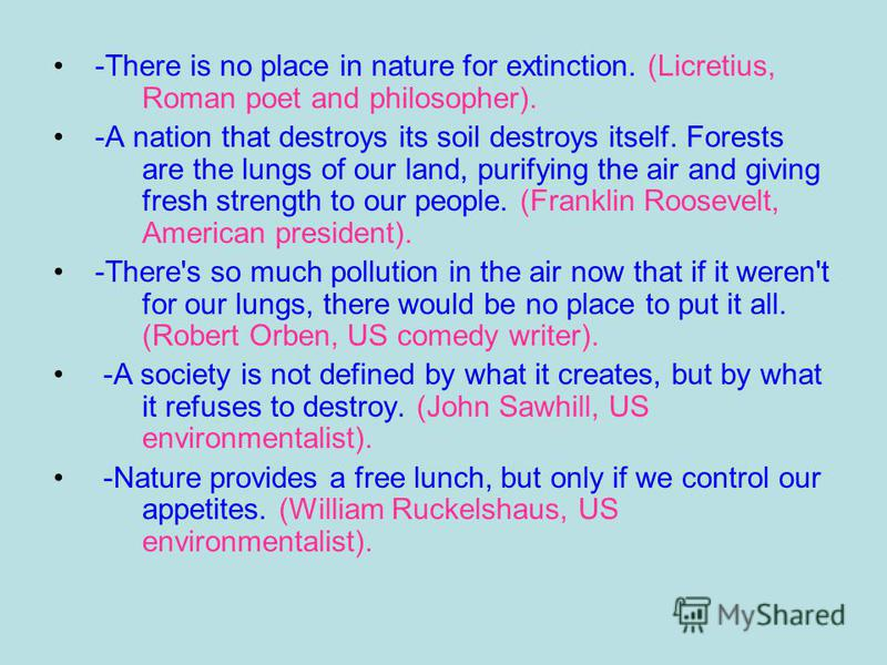 -There is no place in nature for extinction. (Licretius, Roman poet and philosopher). -A nation that destroys its soil destroys itself. Forests are the lungs of our land, purifying the air and giving fresh strength to our people. (Franklin Roosevelt,