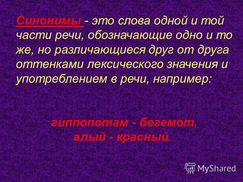 Синонимы - это слова одной и той части речи, обозначающие одно и то же, но различающиеся друг от друга оттенками лексического значения и употреблением в речи, например: гиппопотам - бегемот, алый - красный.