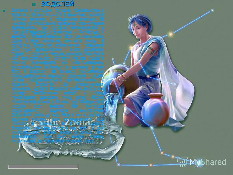 ВОДОЛЕЙ ВОДОЛЕЙ Велике і складне сузір'я. Складається тільки із зірок 3-ї, 4-ї, 5-ї величин. Майже цілком лежить в південній півкулі. В ньому розташована красива планетарна туманність. Це сузір'я називалося у греків Гидрохос, у римлян – Акуаріус, у а