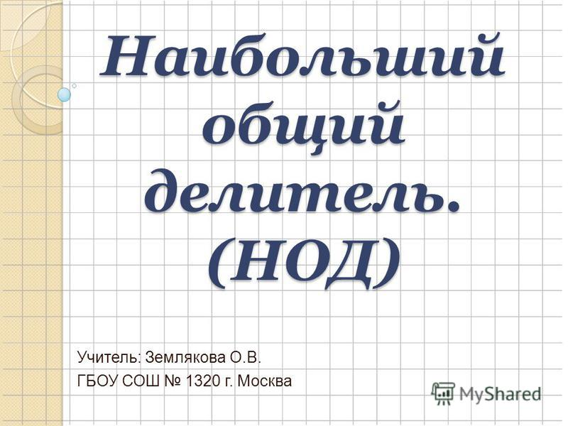 Наибольший общий делитель. (НОД) Учитель: Землякова О.В. ГБОУ СОШ 1320 г. Москва