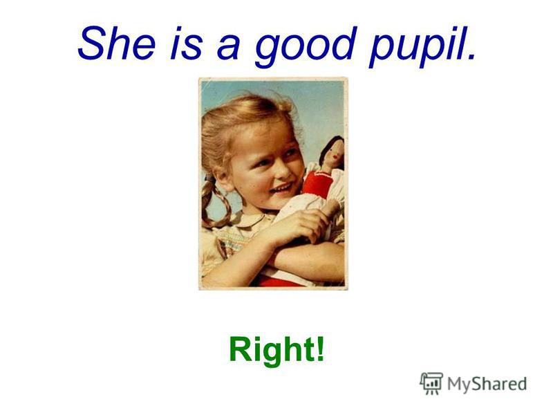 She is a good pupil. Right!