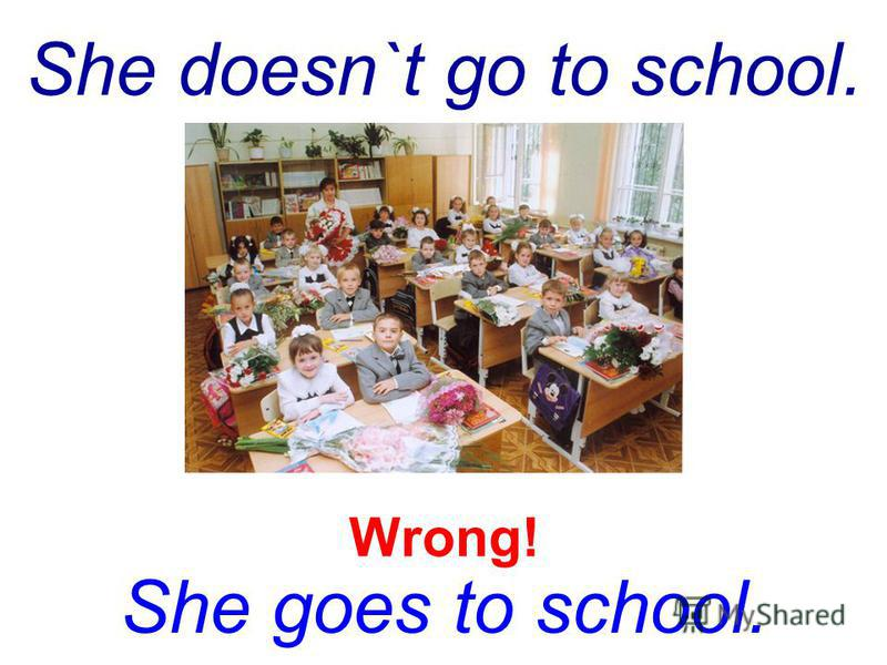 She doesn`t go to school. She goes to school. Wrong!