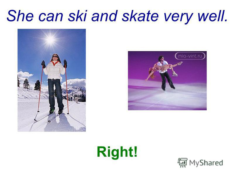 She can ski and skate very well. Right!