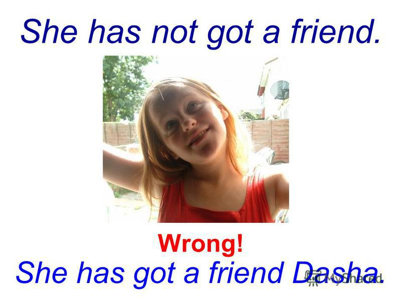 She has not got a friend. She has got a friend Dasha. Wrong!