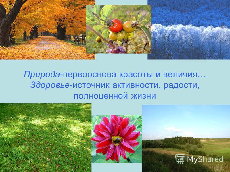 Природа-первооснова красоты и величия… Здоровье-источник активности, радости, полноценной жизни