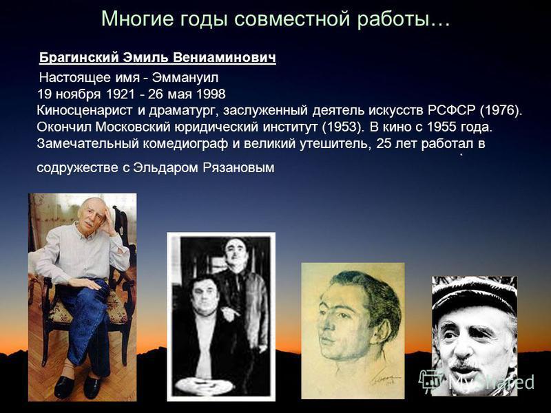 Многие годы совместной работы… Брагинский Эмиль Вениаминович Настоящее имя - Эммануил 19 ноября 1921 - 26 мая 1998 Киносценарист и драматург, заслуженный деятель искусств РСФСР (1976). Окончил Московский юридический институт (1953). В кино с 1955 год