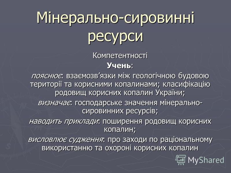 Мінерально-сировинні ресурси Компетентності Учень: пояснює: взаємозвязки між геологічною будовою території та корисними копалинами; класифікацію родовищ корисних копалин України; визначає: господарське значення мінерально- сировинних ресурсів; наводи