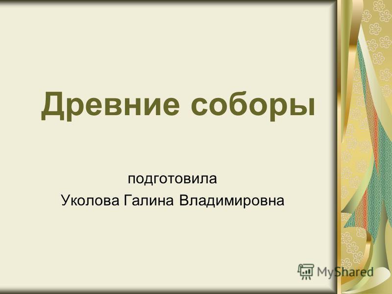 Древние соборы подготовила Уколова Галина Владимировна