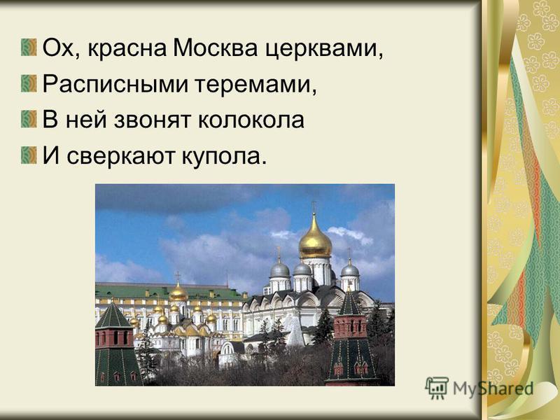 Ох, красна Москва церквами, Расписными теремами, В ней звонят колокола И сверкают купола.