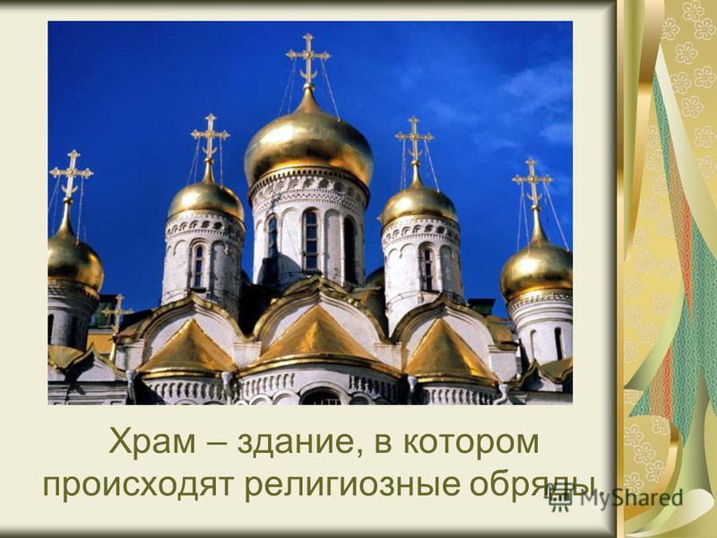 Храм – здание, в котором происходят религиозные обряды.