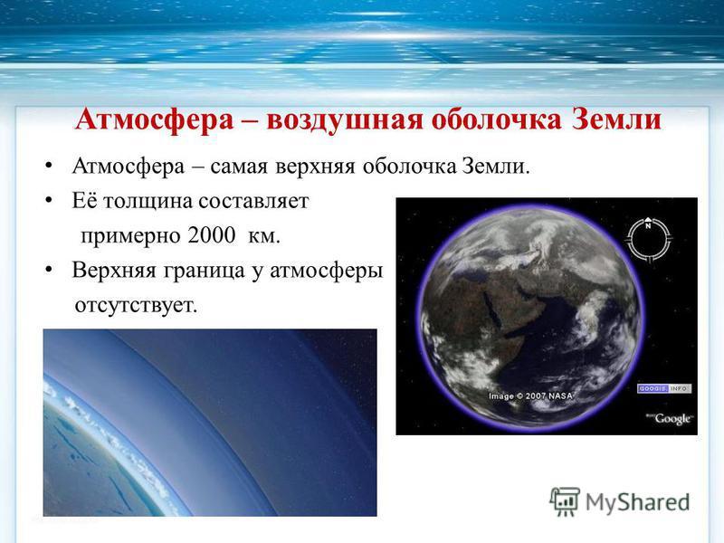 Атмосфера – самая верхняя оболочка Земли. Её толщина составляет примерно 2000 км. Верхняя граница у атмосферы отсутствует. Атмосфера – воздушная оболочка Земли