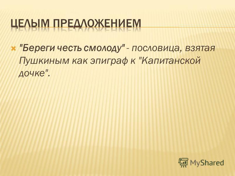 Береги честь смолоду - пословица, взятая Пушкиным как эпиграф к Капитанской дочке.