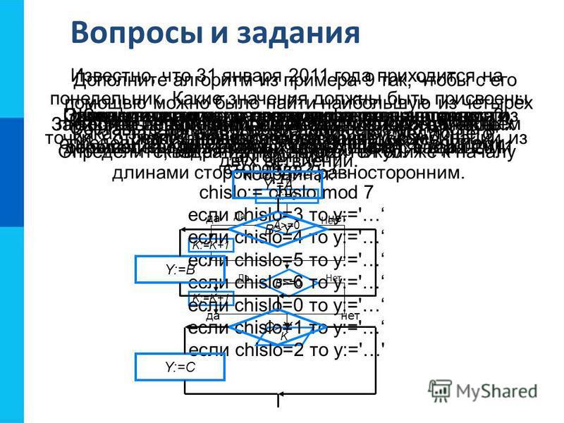 Вопросы и задания Какие алгоритмы называют разветвляющимися?Приведите пример разветвляющегося алгоритма из повседневной жизни. Дополните алгоритм из примера 9 так, чтобы с его помощью можно было найти наибольшую из четырёх величин A, B, C и D. Состав