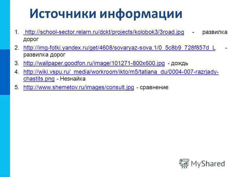 Источники информации 1. http://school-sector.relarn.ru/dckt/projects/kolobok3/3road.jpg - развилка дорог http://school-sector.relarn.ru/dckt/projects/kolobok3/3road.jpg 2.http://img-fotki.yandex.ru/get/4608/sovaryaz-sova.1/0_5c8b9_728f857d_L - развил