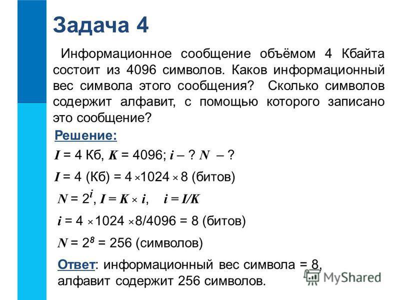 Задача 4 Информационное сообщение объёмом 4 Кбайта состоит из 4096 символов. Каков информационный вес символа этого сообщения? Сколько символов содержит алфавит, с помощью которого записано это сообщение? Решение: I = 4 Кб, K = 4096; i – ? N – ? Отве