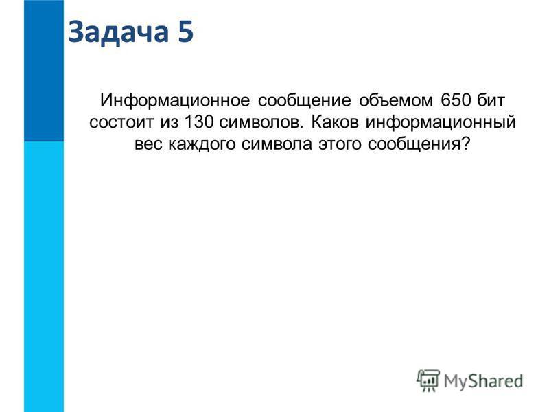 Информационное сообщение объемом 650 бит состоит из 130 символов. Каков информационный вес каждого символа этого сообщения? Задача 5