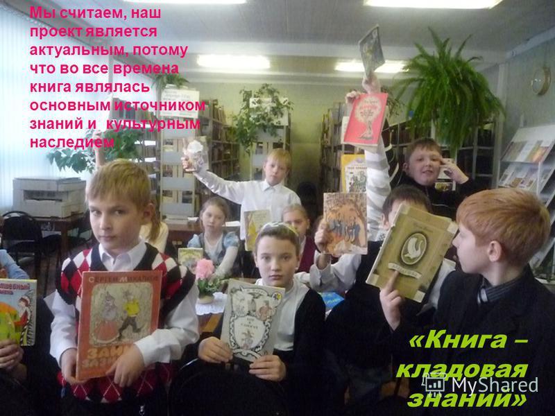 «Книга – кладовая знаний» Мы считаем, наш проект является актуальным, потому что во все времена книга являлась основным источником знаний и культурным наследием