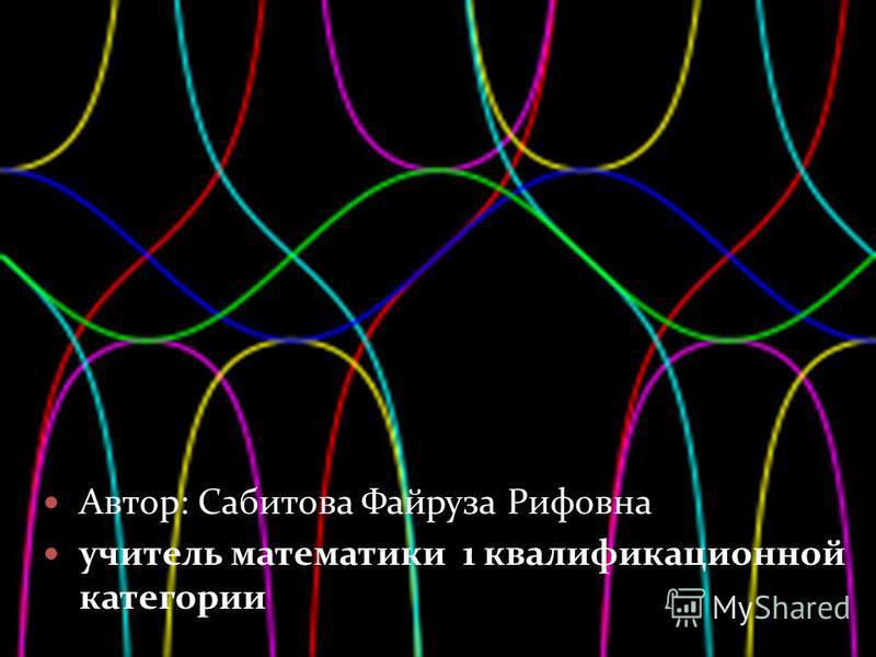 Автор: Сабитова Файруза Рифовна учитель математики 1 квалификационной категории