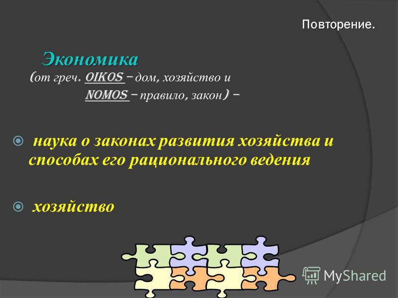 Экономика Экономика ( от греч. oikos – дом, хозяйство и nomos – правило, закон ) – наука о законах развития хозяйства и способах его рационального ведения хозяйство Повторение.
