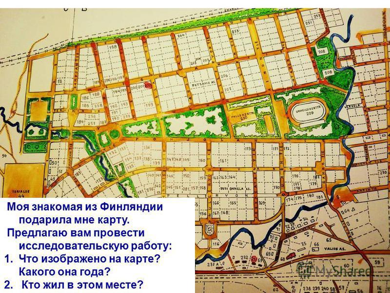 Моя знакомая из Финляндии подарила мне карту. Предлагаю вам провести исследовательскую работу: 1. Что изображено на карте? Какого она года? 2. Кто жил в этом месте?