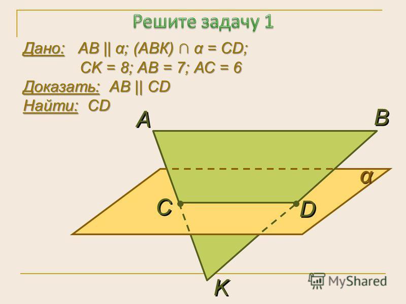 Дано: АВ    α; (АВК) α = СD; СK = 8; АВ = 7; АС = 6 Доказать: АВ    СD Найти: СD α α А А В В K K С С D D