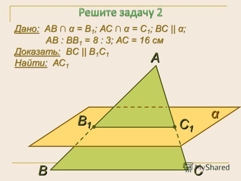 Дано: АВ α = В 1 ; АС α = С 1 ; ВС    α; АВ : ВВ 1 = 8 : 3; АС = 16 см Доказать: ВC    B 1 С 1 Найти: АС 1 α α А А В В С С В1В1 В1В1 С1С1 С1С1