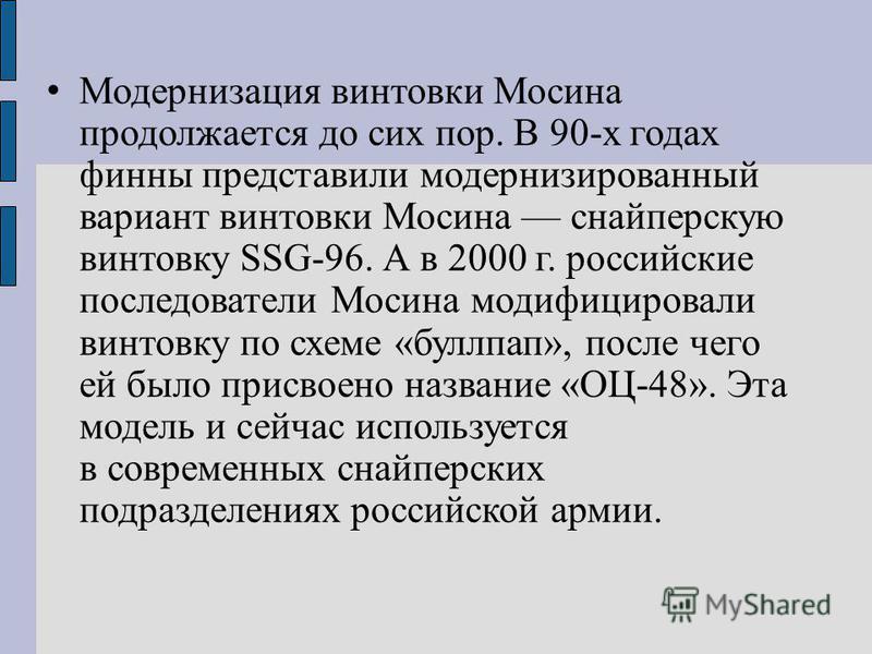 Модернизация винтовки Мосина продолжается до сих пор. В 90-х годах финны представили модернизированный вариант винтовки Мосина снайперскую винтовку SSG-96. А в 2000 г. российские последователи Мосина модифицировали винтовку по схеме «буллпап», после