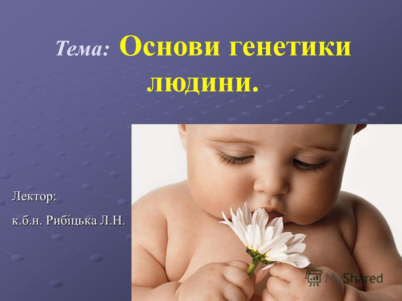 Тема: Основи генетики людини. Лектор: к.б.н. Рибіцька Л.Н.
