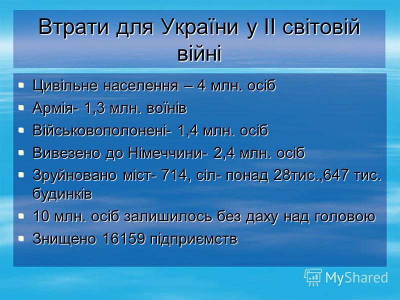 Втрати для України у II світовій війні Цивільне населення – 4 млн. осіб Цивільне населення – 4 млн. осіб Армія- 1,3 млн. воїнів Армія- 1,3 млн. воїнів Військовополонені- 1,4 млн. осіб Військовополонені- 1,4 млн. осіб Вивезено до Німеччини- 2,4 млн. о