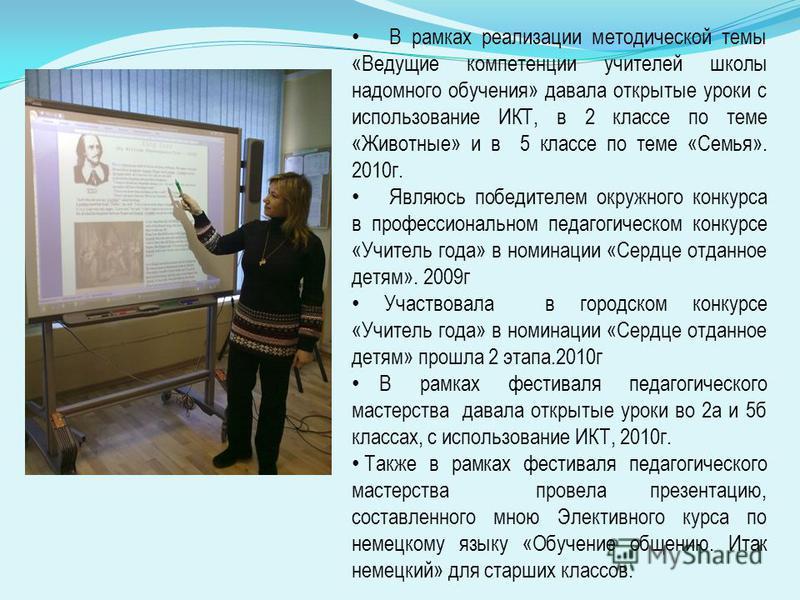 В рамках реализации методической темы «Ведущие компетенции учителей школы надомного обучения» давала открытые уроки с использование ИКТ, в 2 классе по теме «Животные» и в 5 классе по теме «Семья». 2010 г. Являюсь победителем окружного конкурса в проф
