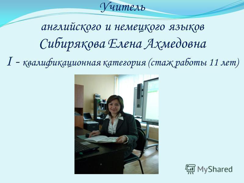 Учитель английского и немецкого языков Сибирякова Елена Ахмедовна I - квалификационная категория (стаж работы 11 лет)