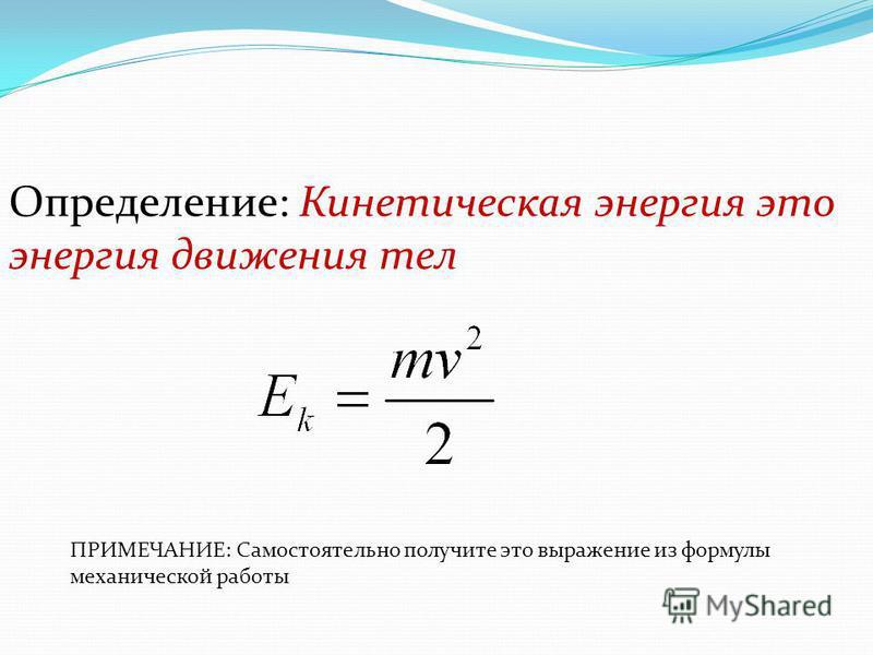 Определение: Кинетическая энергия это энергия движения тел ПРИМЕЧАНИЕ: Самостоятельно получите это выражение из формулы механической работы